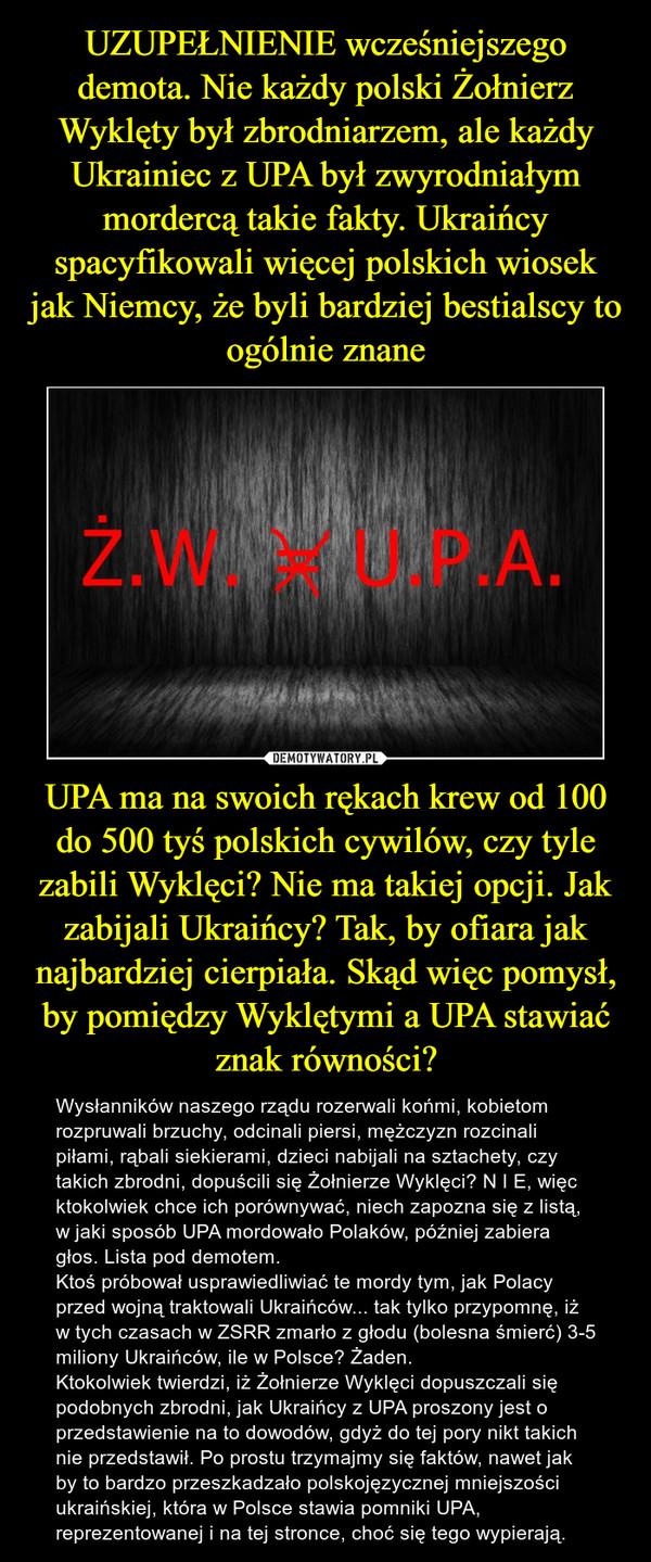UPA ma na swoich rękach krew od 100 do 500 tyś polskich cywilów, czy tyle zabili Wyklęci? Nie ma takiej opcji. Jak zabijali Ukraińcy? Tak, by ofiara jak najbardziej cierpiała. Skąd więc pomysł, by pomiędzy Wyklętymi a UPA stawiać znak równości? – Wysłanników naszego rządu rozerwali końmi, kobietom rozpruwali brzuchy, odcinali piersi, mężczyzn rozcinali piłami, rąbali siekierami, dzieci nabijali na sztachety, czy takich zbrodni, dopuścili się Żołnierze Wyklęci? N I E, więc ktokolwiek chce ich porównywać, niech zapozna się z listą, w jaki sposób UPA mordowało Polaków, później zabiera głos. Lista pod demotem.Ktoś próbował usprawiedliwiać te mordy tym, jak Polacy przed wojną traktowali Ukraińców... tak tylko przypomnę, iż w tych czasach w ZSRR zmarło z głodu (bolesna śmierć) 3-5 miliony Ukraińców, ile w Polsce? Żaden. Ktokolwiek twierdzi, iż Żołnierze Wyklęci dopuszczali się podobnych zbrodni, jak Ukraińcy z UPA proszony jest o przedstawienie na to dowodów, gdyż do tej pory nikt takich nie przedstawił. Po prostu trzymajmy się faktów, nawet jak by to bardzo przeszkadzało polskojęzycznej mniejszości ukraińskiej, która w Polsce stawia pomniki UPA, reprezentowanej i na tej stronce, choć się tego wypierają.