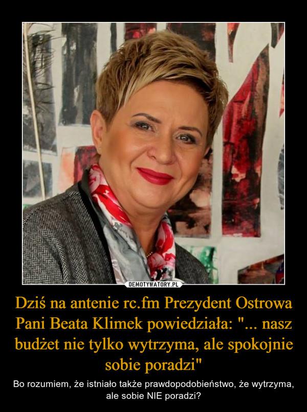 """Dziś na antenie rc.fm Prezydent Ostrowa Pani Beata Klimek powiedziała: """"... nasz budżet nie tylko wytrzyma, ale spokojnie sobie poradzi"""" – Bo rozumiem, że istniało także prawdopodobieństwo, że wytrzyma, ale sobie NIE poradzi?"""