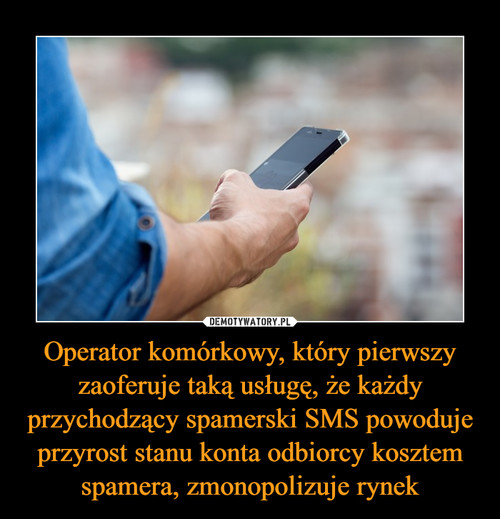 Operator komórkowy, który pierwszy zaoferuje taką usługę, że każdy przychodzący spamerski SMS powoduje przyrost stanu konta odbiorcy kosztem spamera, zmonopolizuje rynek