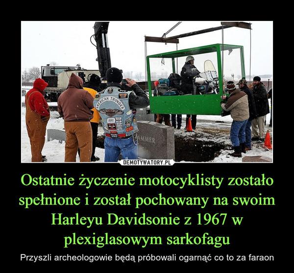 Ostatnie życzenie motocyklisty zostało spełnione i został pochowany na swoim Harleyu Davidsonie z 1967 w plexiglasowym sarkofagu – Przyszli archeologowie będą próbowali ogarnąć co to za faraon