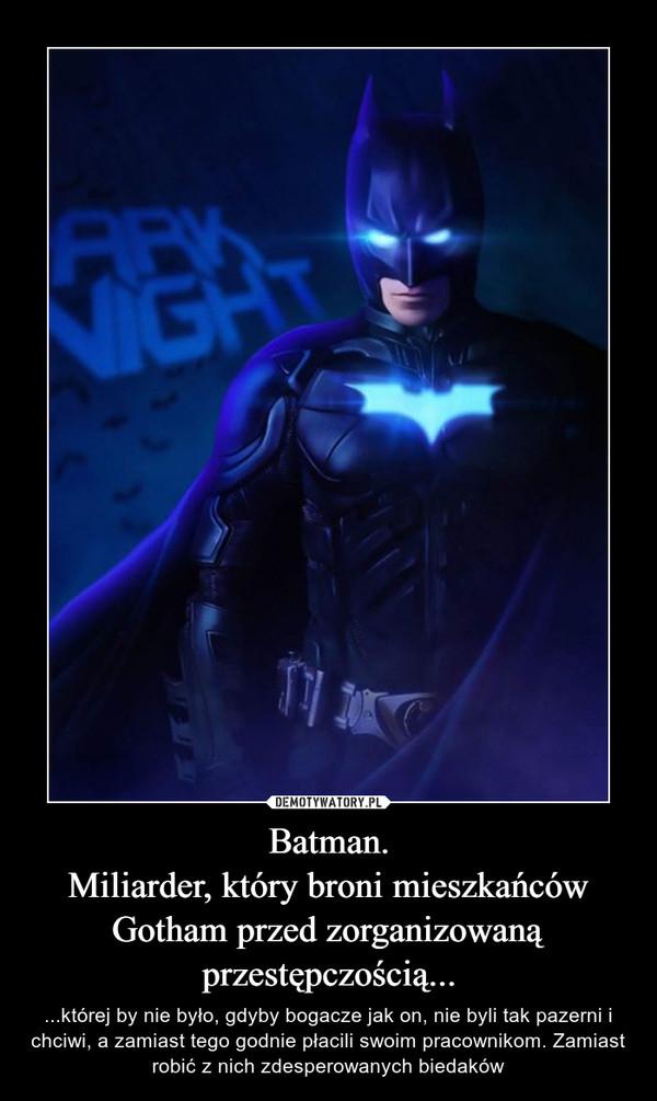 Batman.Miliarder, który broni mieszkańców Gotham przed zorganizowaną przestępczością... – ...której by nie było, gdyby bogacze jak on, nie byli tak pazerni i chciwi, a zamiast tego godnie płacili swoim pracownikom. Zamiast robić z nich zdesperowanych biedaków
