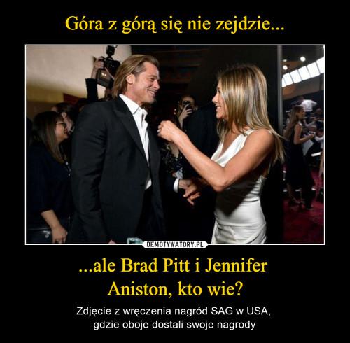 Góra z górą się nie zejdzie... ...ale Brad Pitt i Jennifer  Aniston, kto wie?