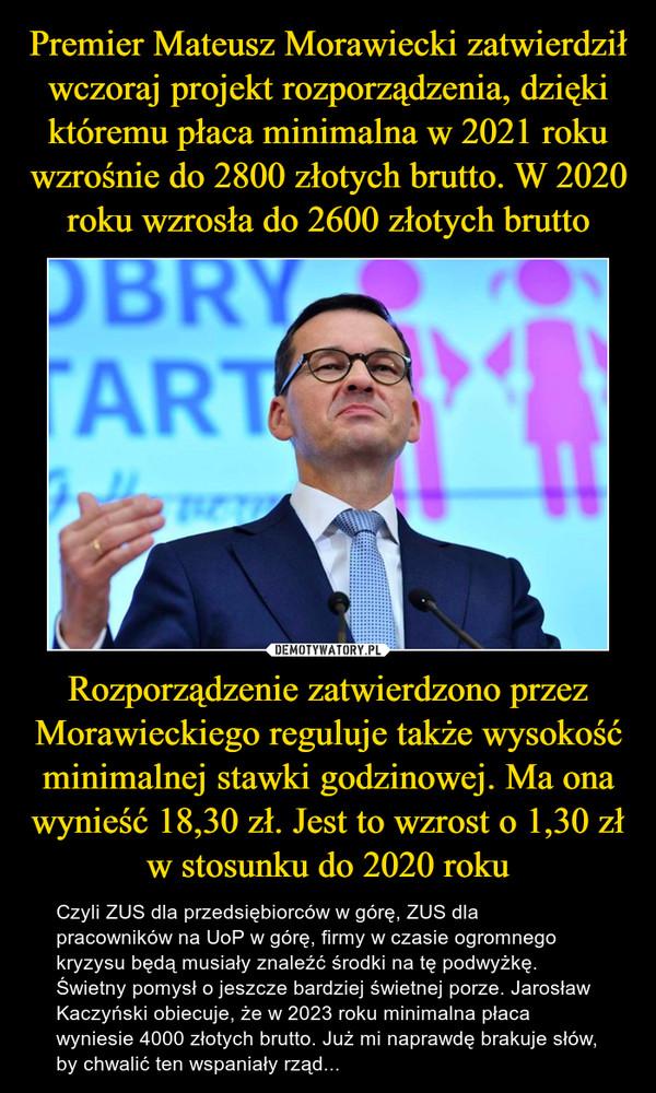 Rozporządzenie zatwierdzono przez Morawieckiego reguluje także wysokość minimalnej stawki godzinowej. Ma ona wynieść 18,30 zł. Jest to wzrost o 1,30 zł w stosunku do 2020 roku – Czyli ZUS dla przedsiębiorców w górę, ZUS dla pracowników na UoP w górę, firmy w czasie ogromnego kryzysu będą musiały znaleźć środki na tę podwyżkę. Świetny pomysł o jeszcze bardziej świetnej porze. Jarosław Kaczyński obiecuje, że w 2023 roku minimalna płaca wyniesie 4000 złotych brutto. Już mi naprawdę brakuje słów, by chwalić ten wspaniały rząd...