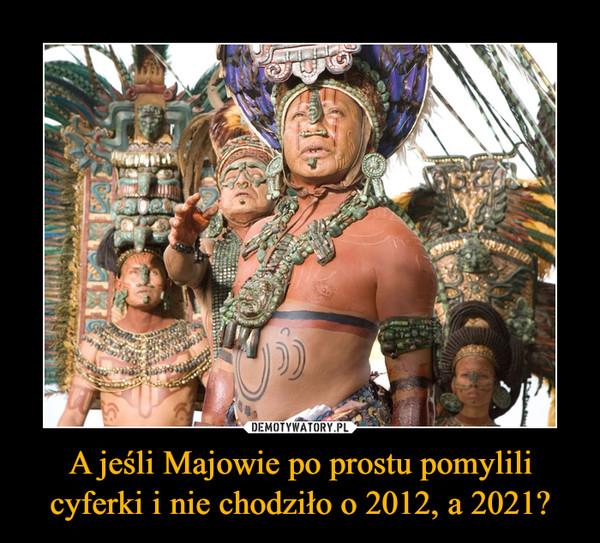 A jeśli Majowie po prostu pomylili cyferki i nie chodziło o 2012, a 2021? –