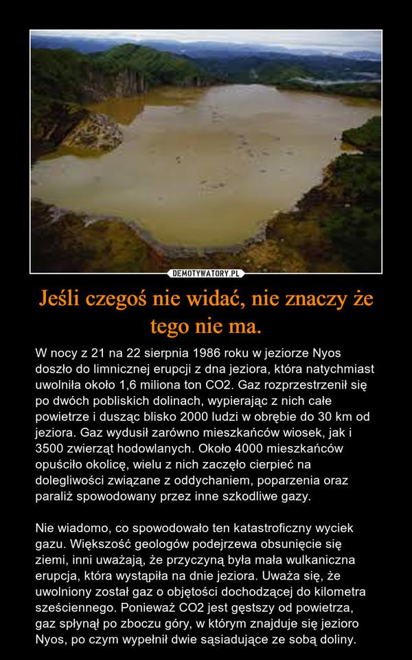Jeśli czegoś nie widać, nie znaczy że tego nie ma. – W nocy z 21 na 22 sierpnia 1986 roku w jeziorze Nyos doszło do limnicznej erupcji z dna jeziora, która natychmiast uwolniła około 1,6 miliona ton CO2. Gaz rozprzestrzenił się po dwóch pobliskich dolinach, wypierając z nich całe powietrze i dusząc blisko 2000 ludzi w obrębie do 30 km od jeziora. Gaz wydusił zarówno mieszkańców wiosek, jak i 3500 zwierząt hodowlanych. Około 4000 mieszkańców opuściło okolicę, wielu z nich zaczęło cierpieć na dolegliwości związane z oddychaniem, poparzenia oraz paraliż spowodowany przez inne szkodliwe gazy.Nie wiadomo, co spowodowało ten katastroficzny wyciek gazu. Większość geologów podejrzewa obsunięcie się ziemi, inni uważają, że przyczyną była mała wulkaniczna erupcja, która wystąpiła na dnie jeziora. Uważa się, że uwolniony został gaz o objętości dochodzącej do kilometra sześciennego. Ponieważ CO2 jest gęstszy od powietrza, gaz spłynął po zboczu góry, w którym znajduje się jezioro Nyos, po czym wypełnił dwie sąsiadujące ze sobą doliny.