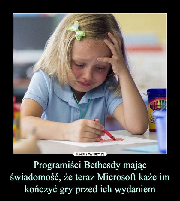 Programiści Bethesdy mając świadomość, że teraz Microsoft każe im kończyć gry przed ich wydaniem –
