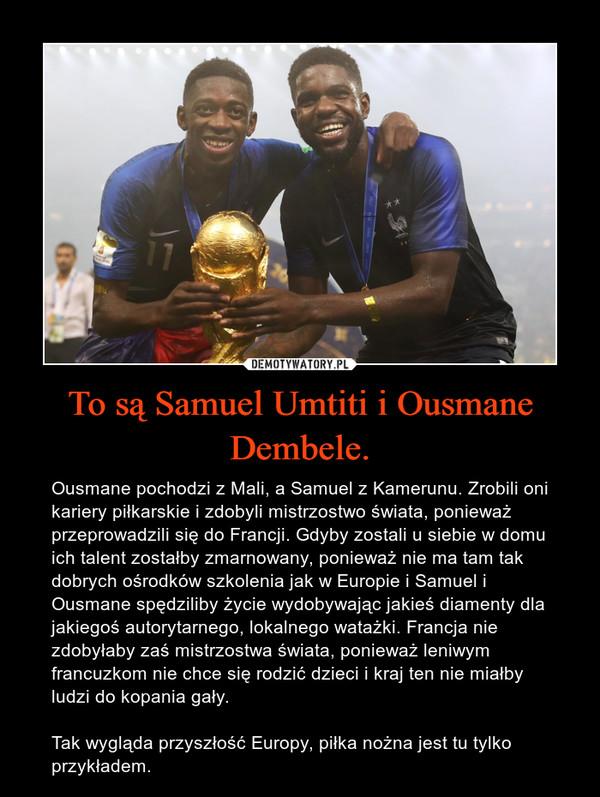 To są Samuel Umtiti i Ousmane Dembele. – Ousmane pochodzi z Mali, a Samuel z Kamerunu. Zrobili oni kariery piłkarskie i zdobyli mistrzostwo świata, ponieważ przeprowadzili się do Francji. Gdyby zostali u siebie w domu ich talent zostałby zmarnowany, ponieważ nie ma tam tak dobrych ośrodków szkolenia jak w Europie i Samuel i Ousmane spędziliby życie wydobywając jakieś diamenty dla jakiegoś autorytarnego, lokalnego watażki. Francja nie zdobyłaby zaś mistrzostwa świata, ponieważ leniwym francuzkom nie chce się rodzić dzieci i kraj ten nie miałby ludzi do kopania gały.Tak wygląda przyszłość Europy, piłka nożna jest tu tylko przykładem.