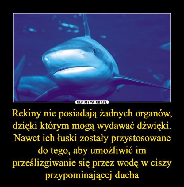 Rekiny nie posiadają żadnych organów, dzięki którym mogą wydawać dźwięki. Nawet ich łuski zostały przystosowane do tego, aby umożliwić im prześlizgiwanie się przez wodę w ciszy przypominającej ducha –