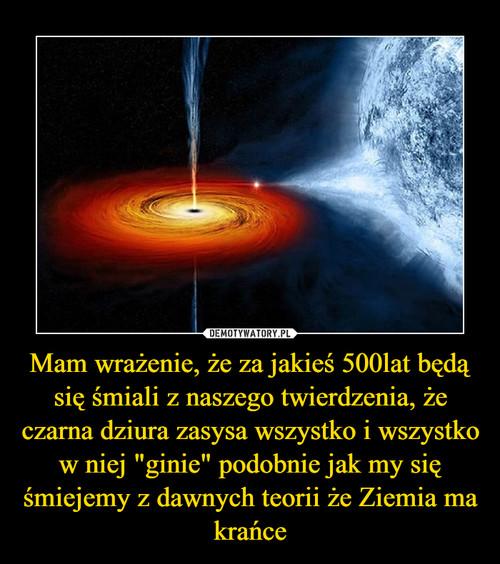"""Mam wrażenie, że za jakieś 500lat będą się śmiali z naszego twierdzenia, że czarna dziura zasysa wszystko i wszystko w niej """"ginie"""" podobnie jak my się śmiejemy z dawnych teorii że Ziemia ma krańce"""