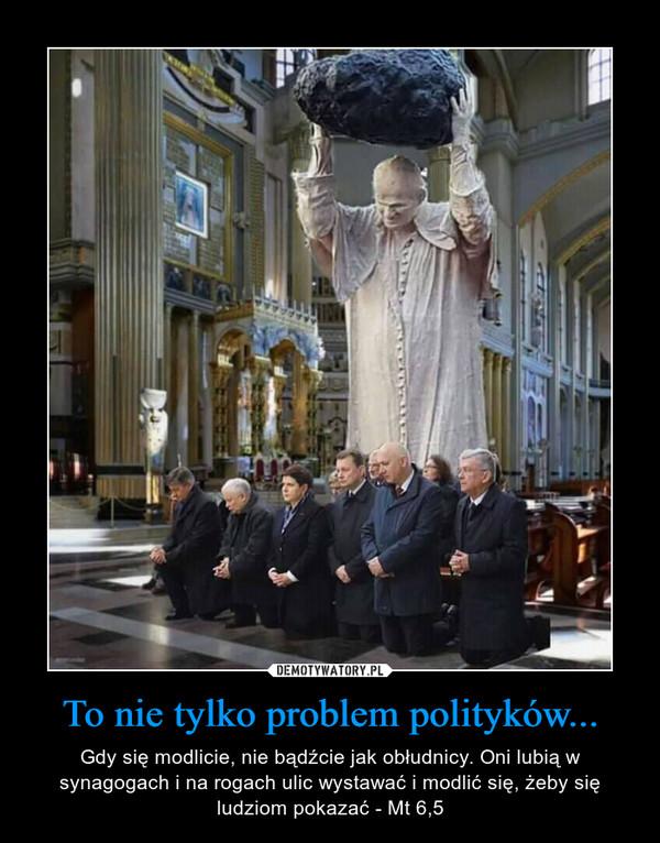 To nie tylko problem polityków... – Gdy się modlicie, nie bądźcie jak obłudnicy. Oni lubią w synagogach i na rogach ulic wystawać i modlić się, żeby się ludziom pokazać - Mt 6,5