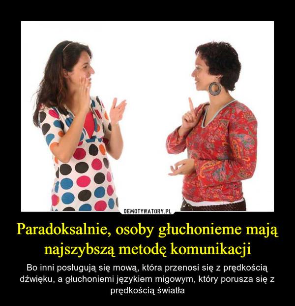 Paradoksalnie, osoby głuchonieme mają najszybszą metodę komunikacji – Bo inni posługują się mową, która przenosi się z prędkością dźwięku, a głuchoniemi językiem migowym, który porusza się z prędkością światła