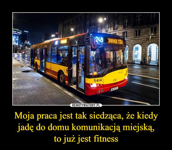 Moja praca jest tak siedząca, że kiedy jadę do domu komunikacją miejską,to już jest fitness –