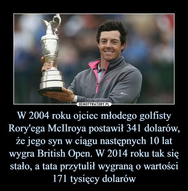 W 2004 roku ojciec młodego golfisty Rory'ega McIlroya postawił 341 dolarów, że jego syn w ciągu następnych 10 lat wygra British Open. W 2014 roku tak się stało, a tata przytulił wygraną o wartości 171 tysięcy dolarów –