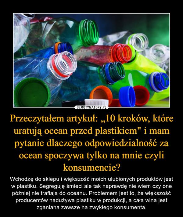 """Przeczytałem artykuł: """"10 kroków, które uratują ocean przed plastikiem"""" i mam pytanie dlaczego odpowiedzialność za ocean spoczywa tylko na mnie czyli konsumencie? – Wchodzę do sklepu i większość moich ulubionych produktów jest w plastiku. Segreguję śmieci ale tak naprawdę nie wiem czy one później nie trafiają do oceanu. Problemem jest to, że większość producentów nadużywa plastiku w produkcji, a cała wina jest zganiana zawsze na zwykłego konsumenta."""
