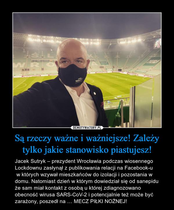 Są rzeczy ważne i ważniejsze! Zależy tylko jakie stanowisko piastujesz! – Jacek Sutryk – prezydent Wrocławia podczas wiosennego Lockdownu zasłynął z publikowania relacji na Facebook-u w których wzywał mieszkańców do izolacji i pozostania w domu. Natomiast dzień w którym dowiedział się od sanepidu że sam miał kontakt z osobą u której zdiagnozowano obecność wirusa SARS-CoV-2 i potencjalnie też może być zarażony, poszedł na … MECZ PIŁKI NOŻNEJ!