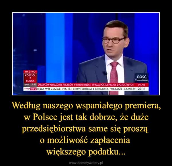 Według naszego wspaniałego premiera, w Polsce jest tak dobrze, że duże przedsiębiorstwa same się proszą o możliwość zapłacenia większego podatku... –