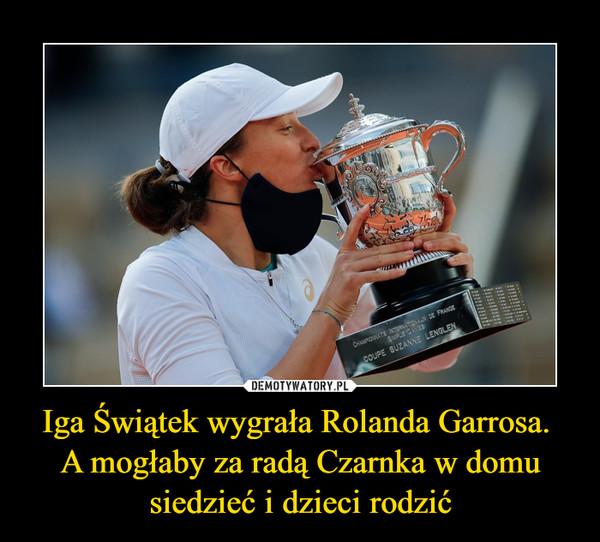 Iga Świątek wygrała Rolanda Garrosa. A mogłaby za radą Czarnka w domu siedzieć i dzieci rodzić –