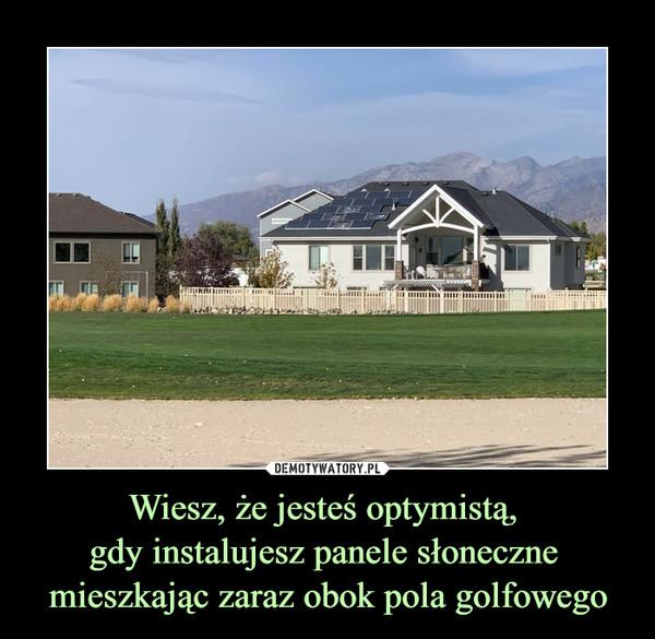 Wiesz, że jesteś optymistą, gdy instalujesz panele słoneczne mieszkając zaraz obok pola golfowego –