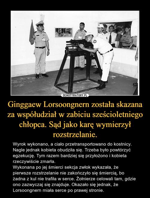 Ginggaew Lorsoongnern została skazana za współudział w zabiciu sześcioletniego chłopca. Sąd jako karę wymierzył rozstrzelanie.