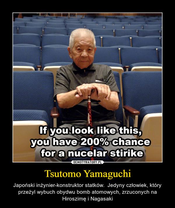 Tsutomo Yamaguchi – Japoński inżynier-konstruktor statków.  Jedyny człowiek, który przeżyl wybuch obydwu bomb atomowych, zrzuconych na Hiroszimę i Nagasaki