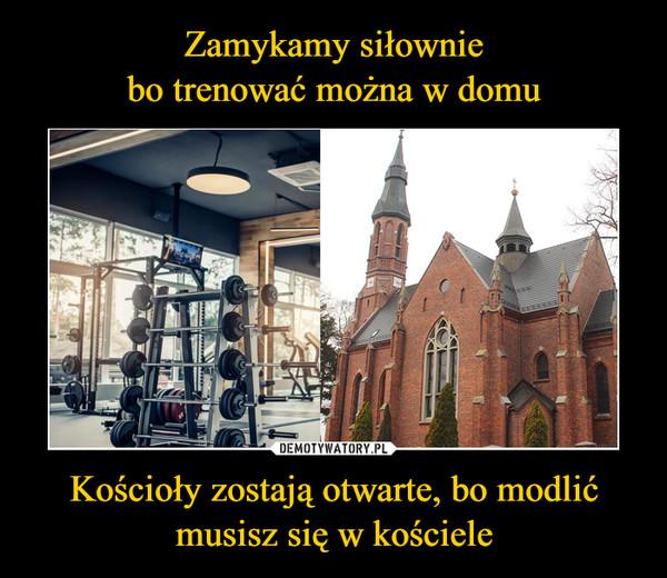 Kościoły zostają otwarte, bo modlić musisz się w kościele –