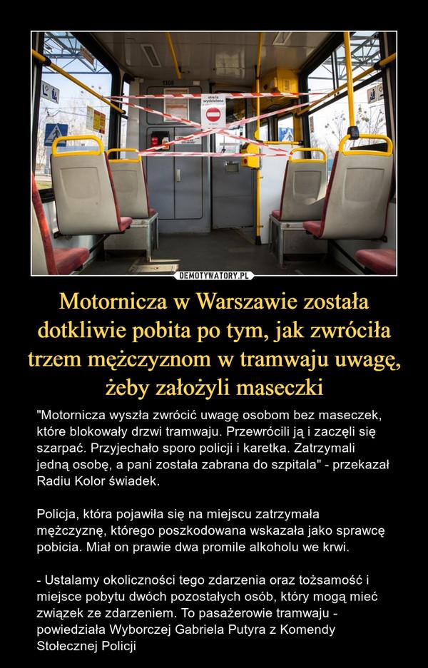 """Motornicza w Warszawie została dotkliwie pobita po tym, jak zwróciła trzem mężczyznom w tramwaju uwagę, żeby założyli maseczki – """"Motornicza wyszła zwrócić uwagę osobom bez maseczek, które blokowały drzwi tramwaju. Przewrócili ją i zaczęli się szarpać. Przyjechało sporo policji i karetka. Zatrzymali jedną osobę, a pani została zabrana do szpitala"""" - przekazał Radiu Kolor świadek.Policja, która pojawiła się na miejscu zatrzymała mężczyznę, którego poszkodowana wskazała jako sprawcę pobicia. Miał on prawie dwa promile alkoholu we krwi.- Ustalamy okoliczności tego zdarzenia oraz tożsamość i miejsce pobytu dwóch pozostałych osób, który mogą mieć związek ze zdarzeniem. To pasażerowie tramwaju - powiedziała Wyborczej Gabriela Putyra z Komendy Stołecznej Policji"""