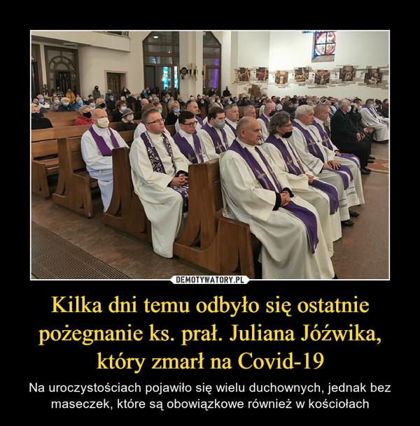 Kilka dni temu odbyło się ostatnie pożegnanie ks. prał. Juliana Jóźwika, który zmarł na Covid-19 – Na uroczystościach pojawiło się wielu duchownych, jednak bez maseczek, które są obowiązkowe również w kościołach