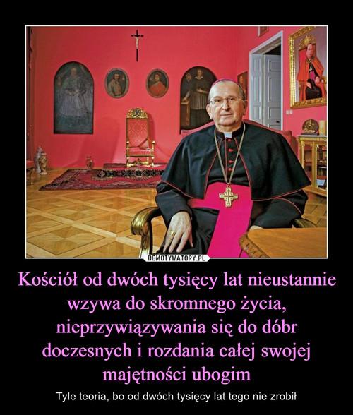 Kościół od dwóch tysięcy lat nieustannie wzywa do skromnego życia, nieprzywiązywania się do dóbr doczesnych i rozdania całej swojej majętności ubogim