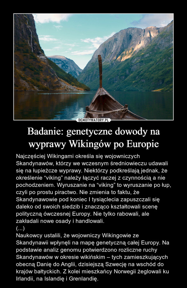 """Badanie: genetyczne dowody na wyprawy Wikingów po Europie – Najczęściej Wikingami określa się wojowniczych Skandynawów, którzy we wczesnym średniowieczu udawali się na łupieżcze wyprawy. Niektórzy podkreślają jednak, że określenie """"viking"""" należy łączyć raczej z czynnością a nie pochodzeniem. Wyruszanie na """"viking"""" to wyruszanie po łup, czyli po prostu piractwo. Nie zmienia to faktu, że Skandynawowie pod koniec I tysiąclecia zapuszczali się daleko od swoich siedzib i znacząco kształtowali scenę polityczną ówczesnej Europy. Nie tylko rabowali, ale zakładali nowe osady i handlowali.(...)Naukowcy ustalili, że wojowniczy Wikingowie ze Skandynawii wpłynęli na mapę genetyczną całej Europy. Na podstawie analiz genomu potwierdzono rozliczne ruchy Skandynawów w okresie wikińskim – tych zamieszkujących obecną Danię do Anglii, dzisiejszą Szwecję na wschód do krajów bałtyckich. Z kolei mieszkańcy Norwegii żeglowali ku Irlandii, na Islandię i Grenlandię."""