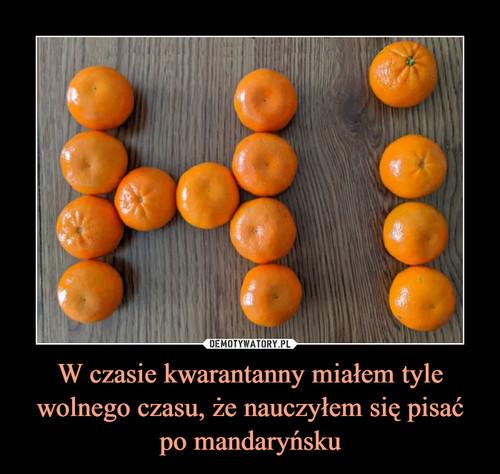 W czasie kwarantanny miałem tyle wolnego czasu, że nauczyłem się pisać po mandaryńsku
