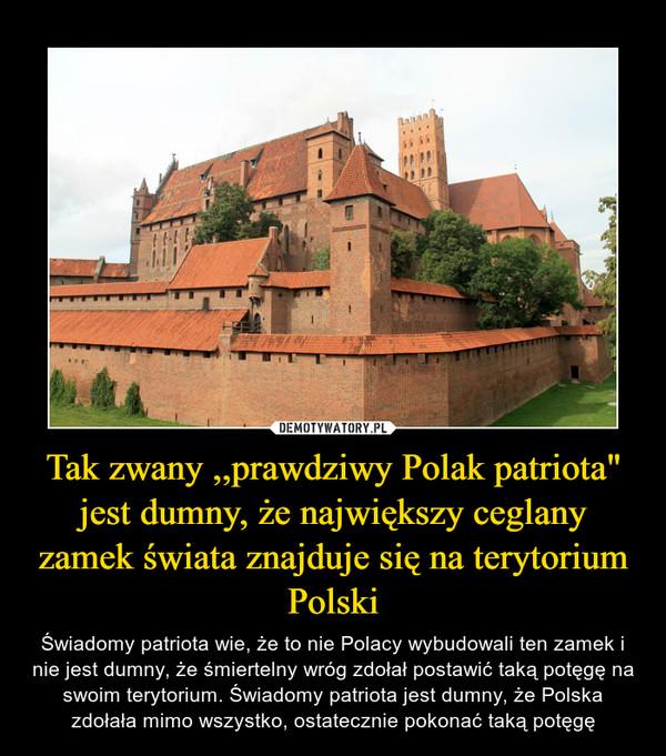 """Tak zwany ,,prawdziwy Polak patriota"""" jest dumny, że największy ceglany zamek świata znajduje się na terytorium Polski – Świadomy patriota wie, że to nie Polacy wybudowali ten zamek i nie jest dumny, że śmiertelny wróg zdołał postawić taką potęgę na swoim terytorium. Świadomy patriota jest dumny, że Polska zdołała mimo wszystko, ostatecznie pokonać taką potęgę"""
