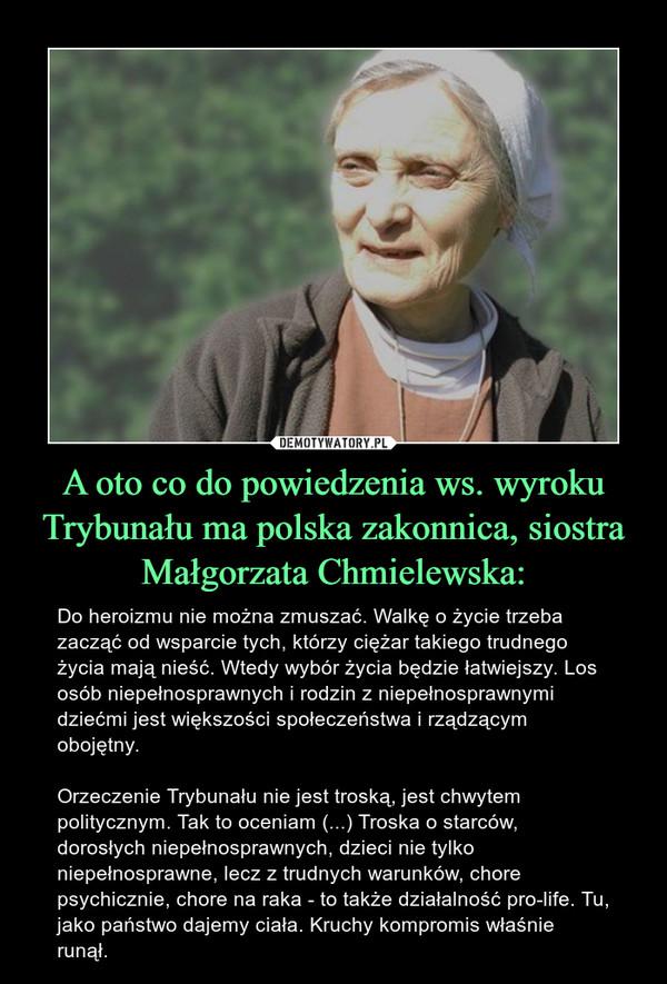 A oto co do powiedzenia ws. wyroku Trybunału ma polska zakonnica, siostra Małgorzata Chmielewska: – Do heroizmu nie można zmuszać. Walkę o życie trzeba zacząć od wsparcie tych, którzy ciężar takiego trudnego życia mają nieść. Wtedy wybór życia będzie łatwiejszy. Los osób niepełnosprawnych i rodzin z niepełnosprawnymi dziećmi jest większości społeczeństwa i rządzącym obojętny.Orzeczenie Trybunału nie jest troską, jest chwytem politycznym. Tak to oceniam (...) Troska o starców, dorosłych niepełnosprawnych, dzieci nie tylko niepełnosprawne, lecz z trudnych warunków, chore psychicznie, chore na raka - to także działalność pro-life. Tu, jako państwo dajemy ciała. Kruchy kompromis właśnie runął.