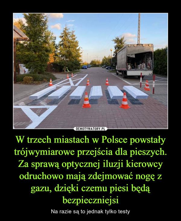 W trzech miastach w Polsce powstały trójwymiarowe przejścia dla pieszych. Za sprawą optycznej iluzji kierowcy odruchowo mają zdejmować nogę z gazu, dzięki czemu piesi będą bezpieczniejsi – Na razie są to jednak tylko testy