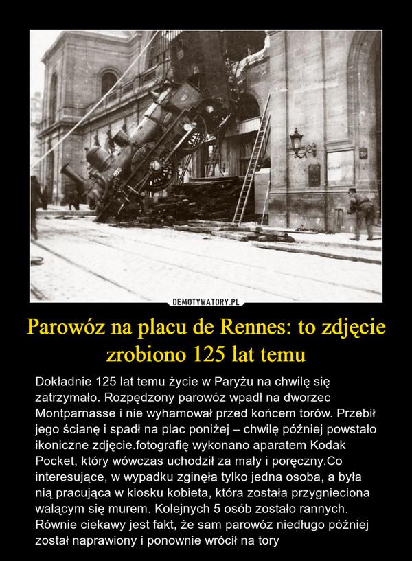 Parowóz na placu de Rennes: to zdjęcie zrobiono 125 lat temu – Dokładnie 125 lat temu życie w Paryżu na chwilę się zatrzymało. Rozpędzony parowóz wpadł na dworzec Montparnasse i nie wyhamował przed końcem torów. Przebił jego ścianę i spadł na plac poniżej – chwilę później powstało ikoniczne zdjęcie.fotografię wykonano aparatem Kodak Pocket, który wówczas uchodził za mały i poręczny.Co interesujące, w wypadku zginęła tylko jedna osoba, a była nią pracująca w kiosku kobieta, która została przygnieciona walącym się murem. Kolejnych 5 osób zostało rannych. Równie ciekawy jest fakt, że sam parowóz niedługo później został naprawiony i ponownie wrócił na tory