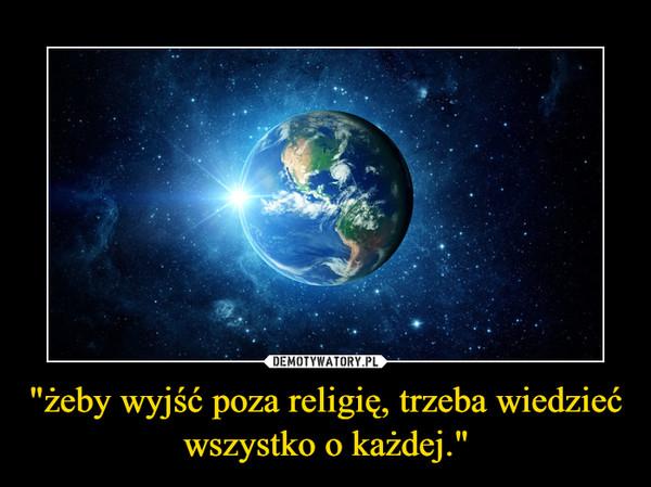 """""""żeby wyjść poza religię, trzeba wiedzieć wszystko o każdej."""" –"""