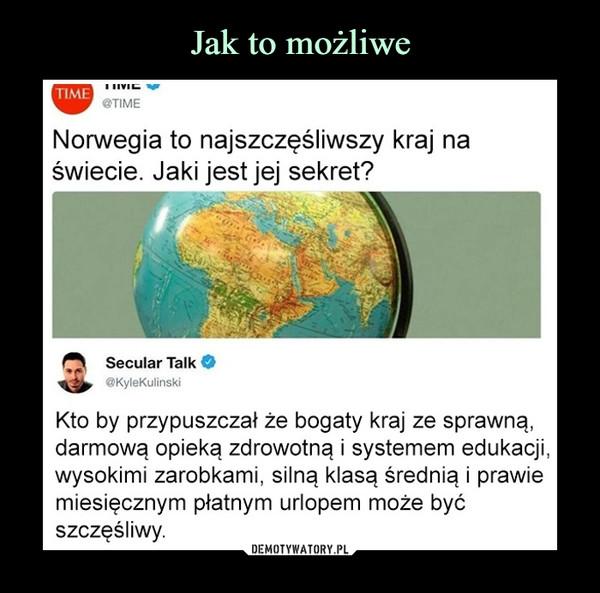 –  Norwegia to najszczęśliwszy kraj na świecie. Jaki jest jej sekret? Secular Talk @KyleKu Kto by przypuszczał że bogaty kraj ze sprawną, darmową opieką zdrowotną i systemem edukacji, wysokimi zarobkami, silną klasą średnią i prawie miesięcznym płatnym urlopem może być szczęśliwy.