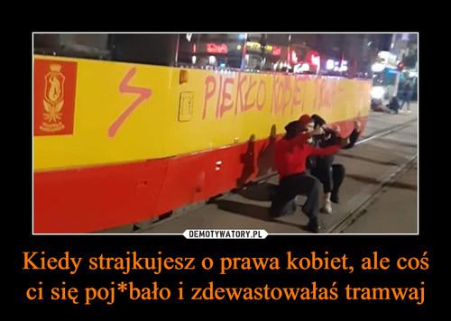 Kiedy strajkujesz o prawa kobiet, ale coś ci się poj*bało i zdewastowałaś tramwaj