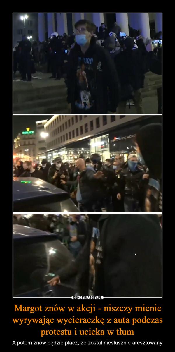 Margot znów w akcji - niszczy mienie wyrywając wycieraczkę z auta podczas protestu i ucieka w tłum – A potem znów będzie płacz, że został niesłusznie aresztowany