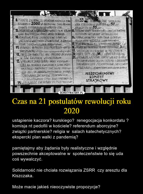 Czas na 21 postulatów rewolucji roku 2020 – ustąpienie kaczora? kurskiego?  renegocjacja konkordatu ? komisja nt pedofili w kościele? referendum aborcyjne? związki partnerskie? religia w  salach katechetycznych?  ekspercki plan walki z pandemią? pamiętajmy aby żądania były realistyczne i względnie powszechnie akceptowalne w  społeczeństwie to się uda coś wywalczyć. Solidarność nie chciała rozwiązania ZSRR  czy aresztu dla Kiszczaka.Może macie jakieś nieoczywiste propozycje?