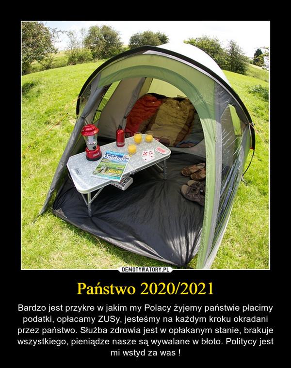 Państwo 2020/2021 – Bardzo jest przykre w jakim my Polacy żyjemy państwie płacimy podatki, opłacamy ZUSy, jesteśmy na każdym kroku okradani przez państwo. Służba zdrowia jest w opłakanym stanie, brakuje wszystkiego, pieniądze nasze są wywalane w błoto. Politycy jest mi wstyd za was !