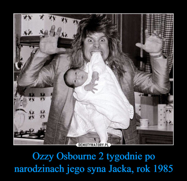 Ozzy Osbourne 2 tygodnie po narodzinach jego syna Jacka, rok 1985 –