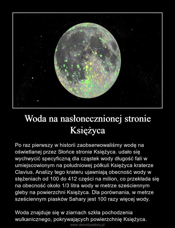 Woda na nasłonecznionej stronie Księżyca – Po raz pierwszy w historii zaobserwowaliśmy wodę na oświetlanej przez Słońce stronie Księżyca. udało się wychwycić specyficzną dla cząstek wody długość fali w umiejscowionym na południowej półkuli Księżyca kraterze Clavius. Analizy tego krateru ujawniają obecność wody w stężeniach od 100 do 412 części na milion, co przekłada się na obecność około 1/3 litra wody w metrze sześciennym gleby na powierzchni Księżyca. Dla porównania, w metrze sześciennym piasków Sahary jest 100 razy więcej wody.Woda znajduje się w ziarnach szkła pochodzenia wulkanicznego, pokrywających powierzchnię Księżyca.