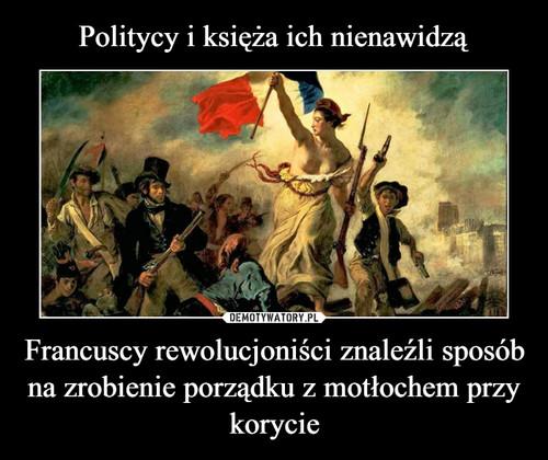 Politycy i księża ich nienawidzą Francuscy rewolucjoniści znaleźli sposób na zrobienie porządku z motłochem przy korycie