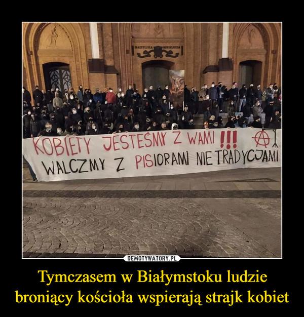 Tymczasem w Białymstoku ludzie broniący kościoła wspierają strajk kobiet –