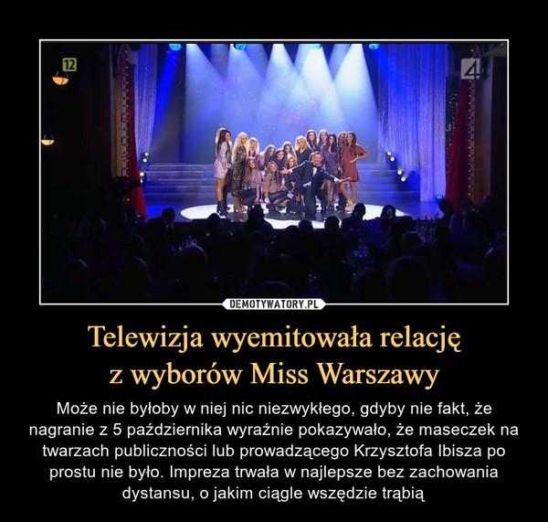 Telewizja wyemitowała relacjęz wyborów Miss Warszawy – Może nie byłoby w niej nic niezwykłego, gdyby nie fakt, że nagranie z 5 października wyraźnie pokazywało, że maseczek na twarzach publiczności lub prowadzącego Krzysztofa Ibisza po prostu nie było. Impreza trwała w najlepsze bez zachowania dystansu, o jakim ciągle wszędzie trąbią