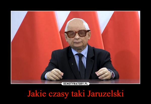 Jakie czasy taki Jaruzelski –
