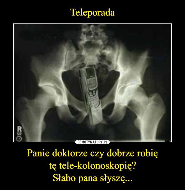 Panie doktorze czy dobrze robiętę tele-kolonoskopię?Słabo pana słyszę... –
