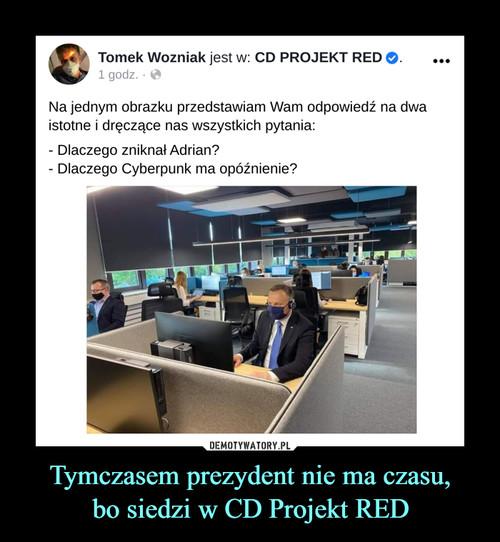 Tymczasem prezydent nie ma czasu, bo siedzi w CD Projekt RED