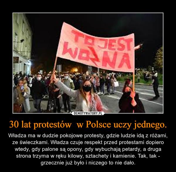 30 lat protestów  w Polsce uczy jednego. – Władza ma w dudzie pokojowe protesty, gdzie ludzie idą z różami, ze świeczkami. Władza czuje respekt przed protestami dopiero wtedy, gdy palone są opony, gdy wybuchają petardy, a druga strona trzyma w ręku kilowy, sztachety i kamienie. Tak, tak - grzecznie już było i niczego to nie dało.