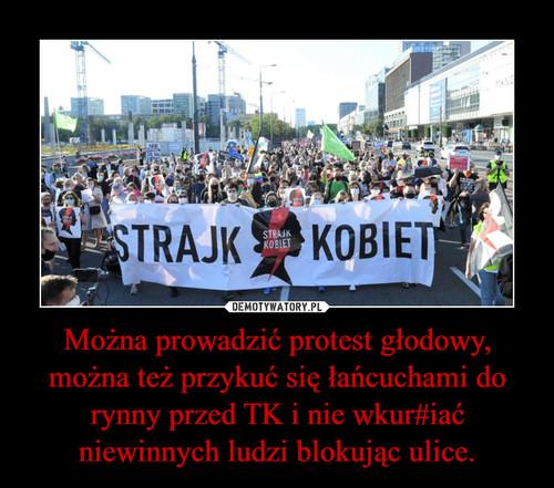 Można prowadzić protest głodowy, można też przykuć się łańcuchami do rynny przed TK i nie wkur#iać niewinnych ludzi blokując ulice.